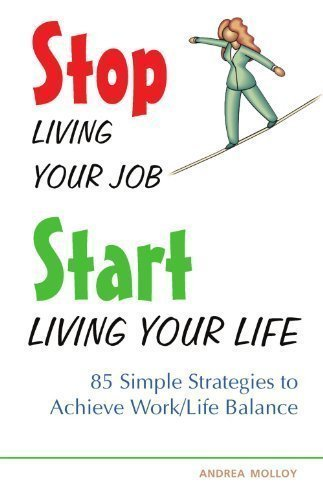 Stop Living Your Job Start Living Your Life: 85 Simple Strategies to Achieve Work/Life Balance