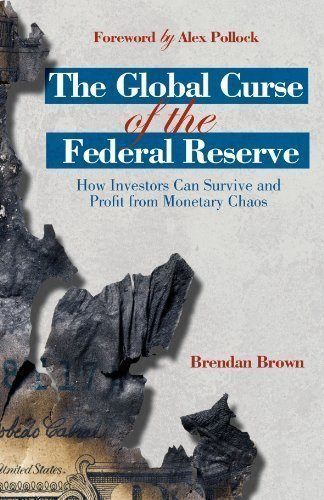 The Global Curse of the Federal Reserve: How Investors Can Survive and Profit From Monetary Chaos