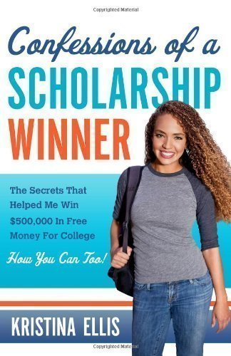 Confessions Of A Scholarship Winner: The Secrets That Helped Me Win $500000 in Free Money for College. How You Can Too.