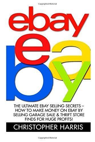 Ebay: The Ultimate eBay Selling Secrets - How To Make Money On eBay By Selling Garage Sale & Thrift Store Finds For Huge Profits!