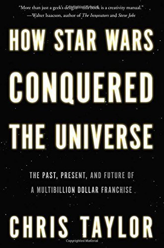 How Star Wars Conquered the Universe: The Past Present and Future of a Multibillion Dollar Franchise