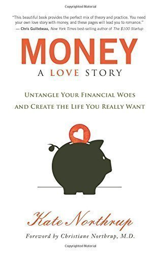 Money A Love Story: Untangle Your Financial Woes and Create the Life You Really Want